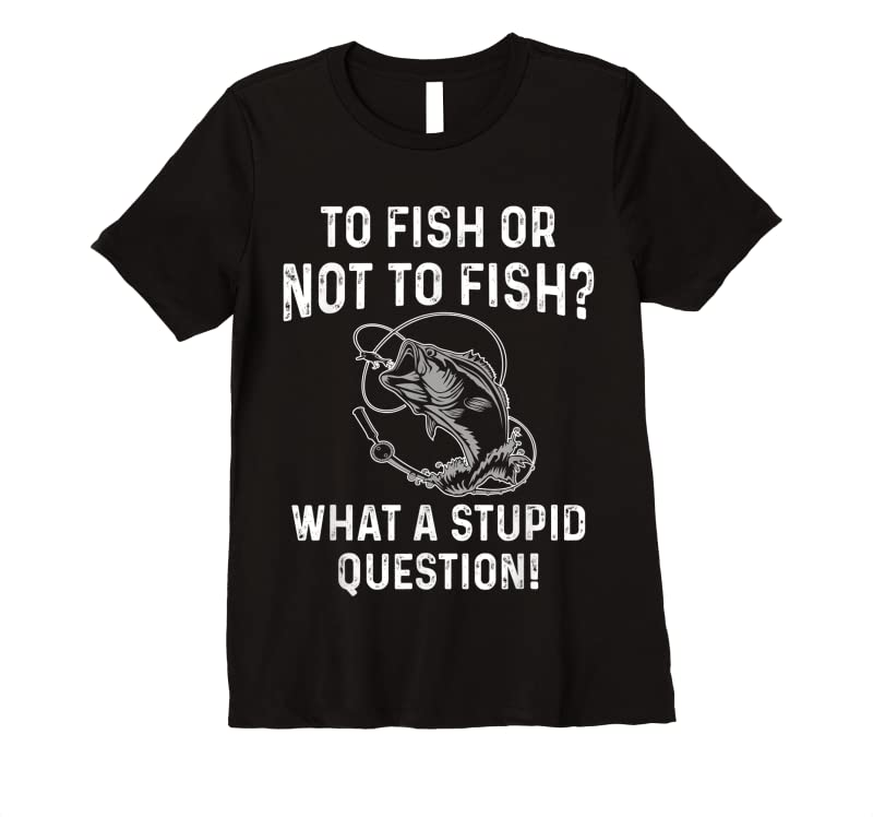 Best To Fish Or Not To Fish What A Stupid Question Funny Fishing T Shirts