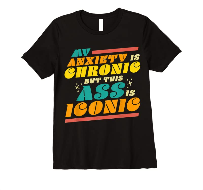 Shop My Anxiety Is Chronic But This Ass Is Iconic Funny Gift Tee T Shirts